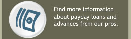 Find more information about payday loans and advances from our pros.
